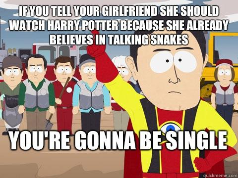 If you tell your girlfriend she should watch Harry Potter because she already believes in talking snakes  You're gonna be single  Captain Hindsight