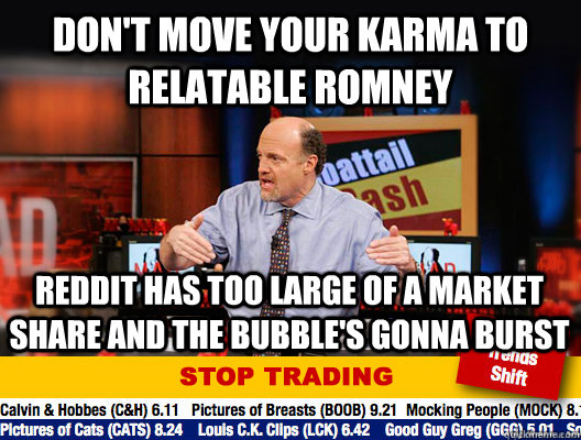 don't move your karma to relatable romney reddit has too large of a market share and the bubble's gonna burst