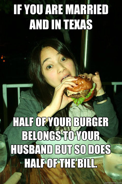 If you are married and in Texas Half of your burger belongs to your husband but so does half of the bill.