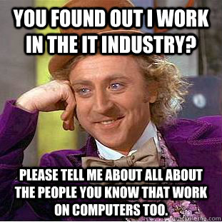 You found out I work in the IT industry? Please tell me about all about the people you know that work on computers too. - You found out I work in the IT industry? Please tell me about all about the people you know that work on computers too.  Creepy Wonka