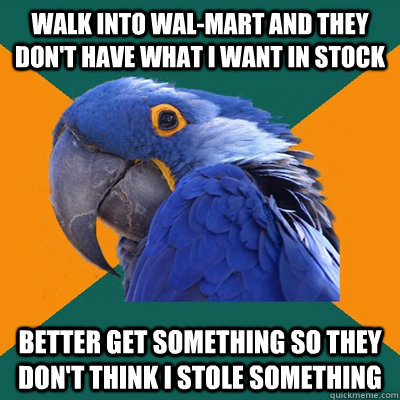 Walk into Wal-Mart and they don't have what i want in stock Better get something so they don't think i stole something - Walk into Wal-Mart and they don't have what i want in stock Better get something so they don't think i stole something  Paranoid Parrot