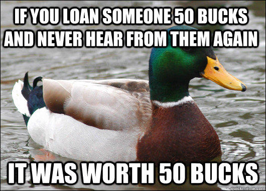 If you loan someone 50 bucks and never hear from them again  it was worth 50 bucks  - If you loan someone 50 bucks and never hear from them again  it was worth 50 bucks   Actual Advice Mallard