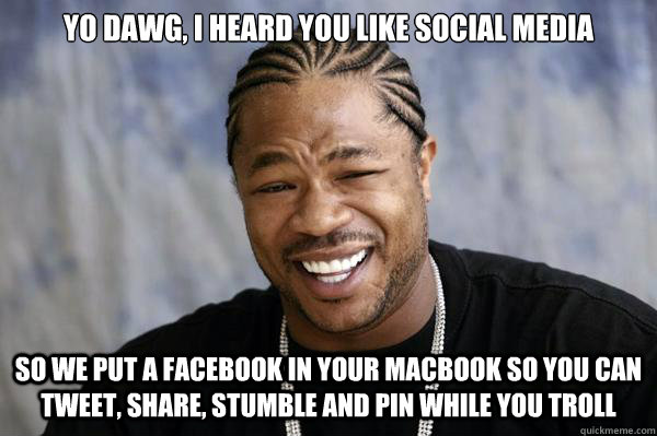 Yo dawg, I heard you like social media So we put a Facebook in your Macbook so you can tweet, share, stumble and pin while you troll