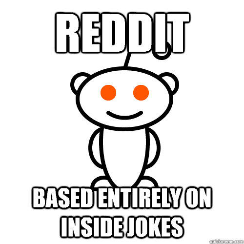 reddit based entirely on inside jokes - reddit based entirely on inside jokes  Scumbag Redditor