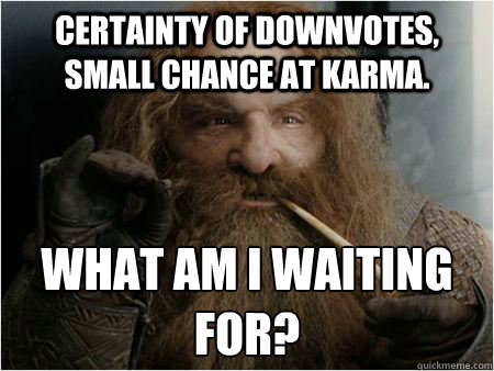 Certainty of downvotes, small chance at karma. What am i waiting for? - Certainty of downvotes, small chance at karma. What am i waiting for?  Gimli approves