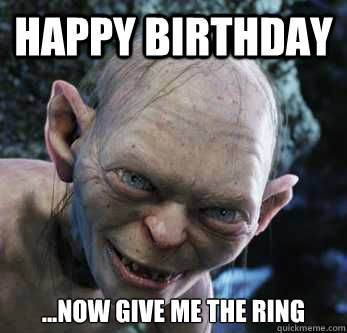 Happy Birthday ...Now give me the ring  gollum