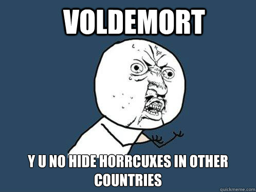 Voldemort y u no hide horrcuxes in other countries - Voldemort y u no hide horrcuxes in other countries  Y U No