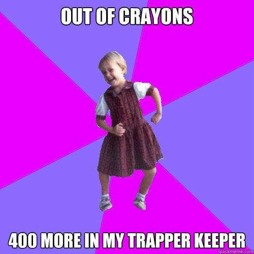 Out of crayons 400 more in my trapper keeper - Out of crayons 400 more in my trapper keeper  Socially awesome kindergartener