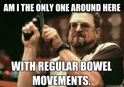 Am I the only one around here With regular bowel movements. - Am I the only one around here With regular bowel movements.  Am I the only one