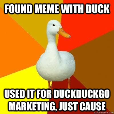 found meme with duck used it for duckduckgo marketing, just cause  Tech Impaired Duck