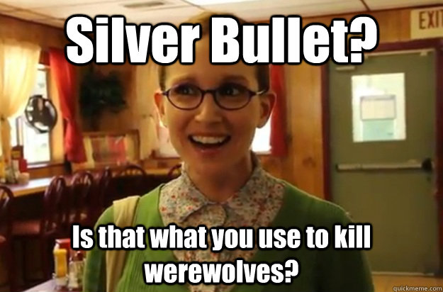 Silver Bullet? Is that what you use to kill werewolves?  - Silver Bullet? Is that what you use to kill werewolves?   Sexually Oblivious Female