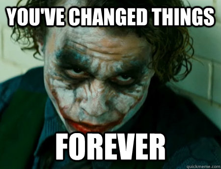 You've changed things Forever