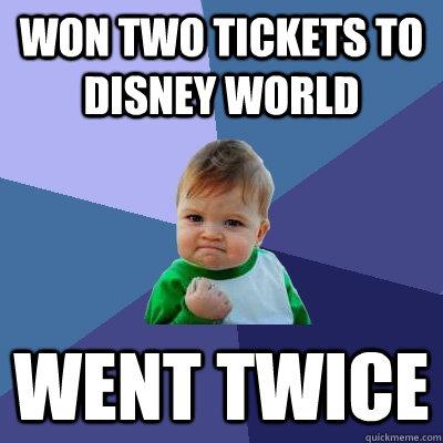 Won two tickets to Disney World Went twice - Won two tickets to Disney World Went twice  Success Kid
