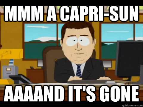 Mmm a capri-sun aaaand it's gone