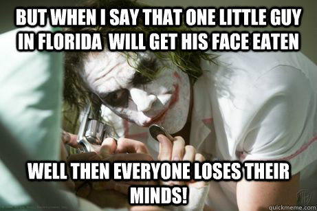 But when I say that one little guy in florida  will get his face eaten well then everyone loses their minds!