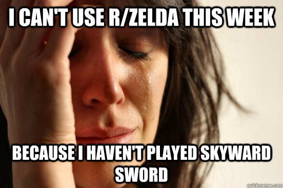 I can't use r/zelda this week because i haven't played skyward sword - I can't use r/zelda this week because i haven't played skyward sword  First World Problems