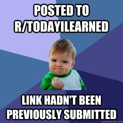Posted to r/todayilearned Link hadn't been previously submitted - Posted to r/todayilearned Link hadn't been previously submitted  Success Kid