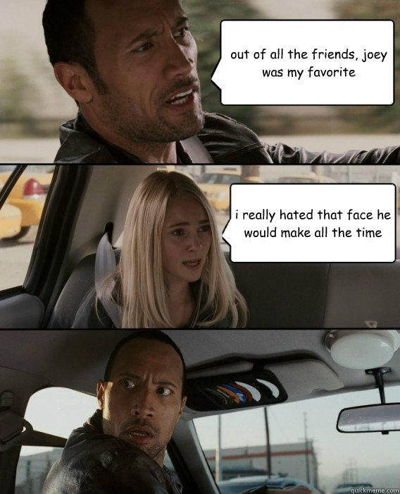 out of all the friends, joey was my favorite i really hated that face he would make all the time  The Rock Driving