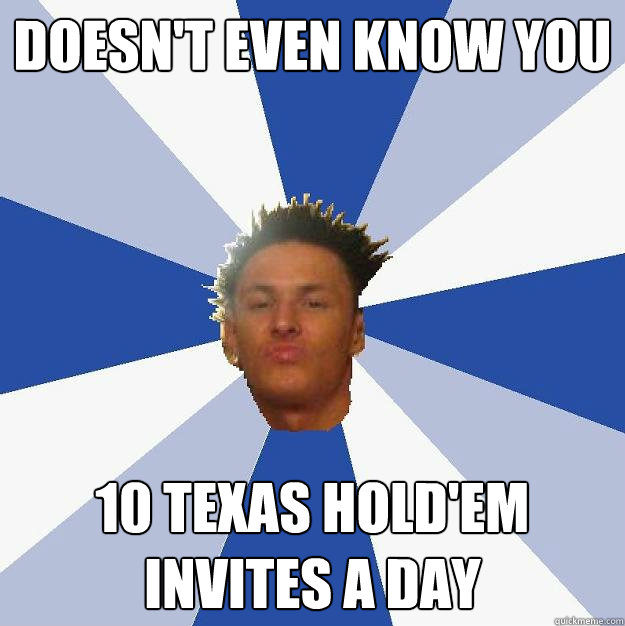 Doesn't even know you 10 texas hold'em invites a day - Doesn't even know you 10 texas hold'em invites a day  Annoying Facebook Guy