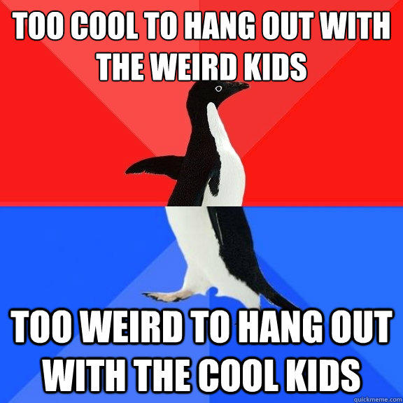 Too cool to hang out with the weird kids Too weird to hang out with the cool kids