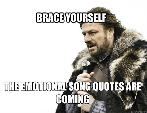 BRACE YOURSELf the emotional song quotes are coming - BRACE YOURSELf the emotional song quotes are coming  BRACE YOURSELF SOLO QUEUE