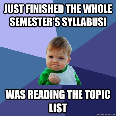 JUST FINISHED THE whole semester's SYLLABUS!  was reading the topic list  - JUST FINISHED THE whole semester's SYLLABUS!  was reading the topic list   Success Kid