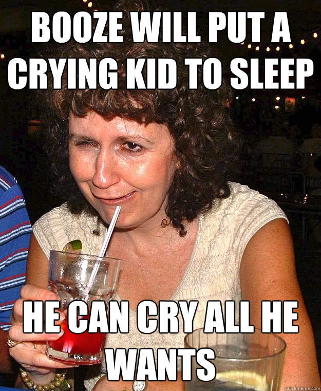 booze will put a crying kid to sleep he can cry all he wants