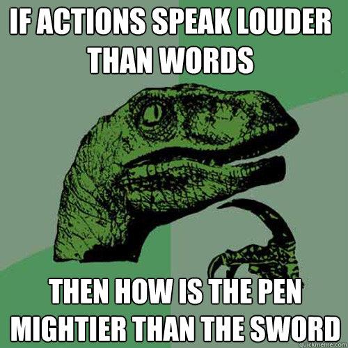 If actions speak louder than words then how is the pen mightier than the sword - If actions speak louder than words then how is the pen mightier than the sword  Philosoraptor