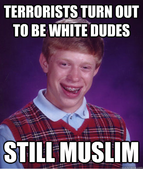 Terrorists turn out to be white dudes Still Muslim - Terrorists turn out to be white dudes Still Muslim  Bad Luck Brian