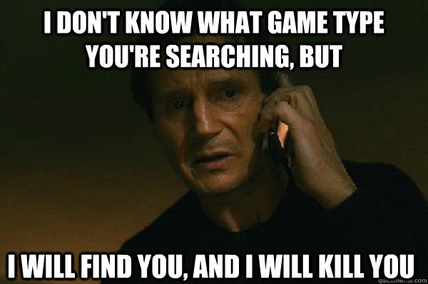 I don't know what game type you're searching, but I will find you, and i will kill you  Liam Neeson Taken