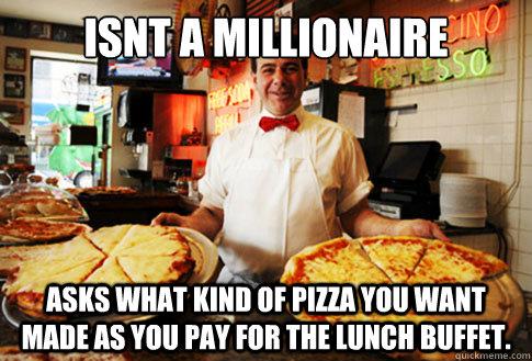 Isnt a millionaire asks what kind of pizza you want made as you pay for the lunch buffet.