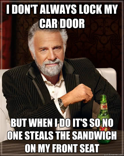 I don't always lock my car door but when i do it's so no one steals the sandwich on my front seat - I don't always lock my car door but when i do it's so no one steals the sandwich on my front seat  The Most Interesting Man In The World