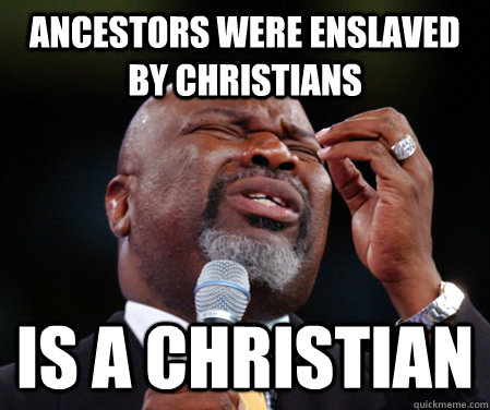 Ancestors were enslaved by christians is a christian - Ancestors were enslaved by christians is a christian  Black Christian