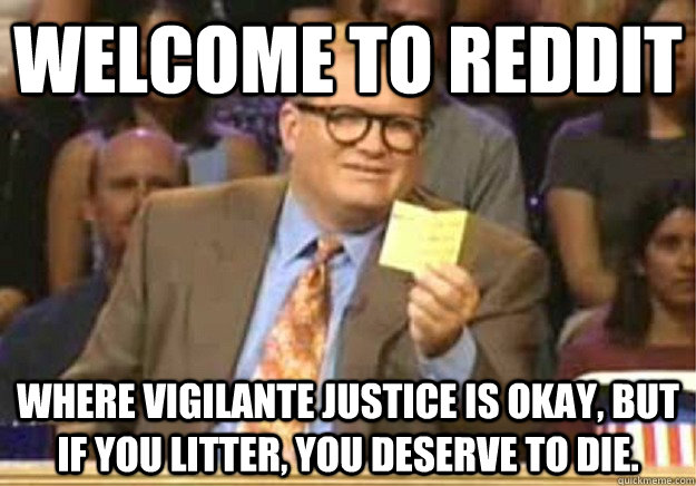 Welcome to Reddit where vigilante justice is okay, but if you litter, you deserve to die. - Welcome to Reddit where vigilante justice is okay, but if you litter, you deserve to die.  Welcome to