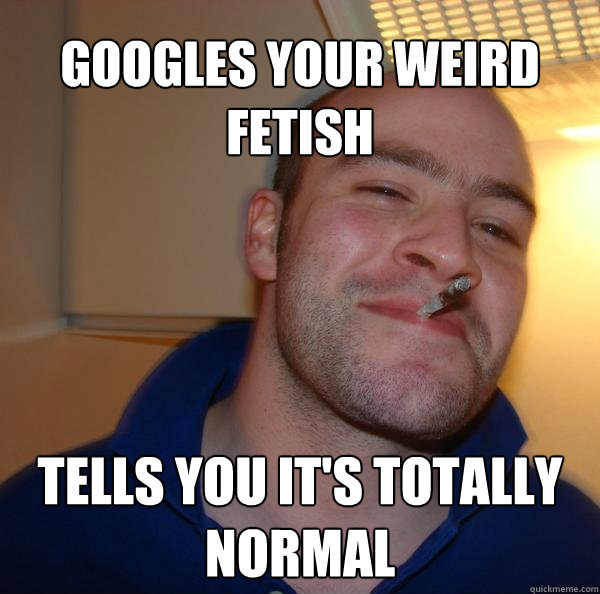 Googles your weird fetish Tells you it's totally normal - Googles your weird fetish Tells you it's totally normal  Misc