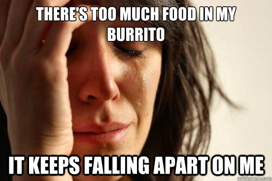 There's too much food in my burrito It keeps falling apart on me - There's too much food in my burrito It keeps falling apart on me  First World Problems