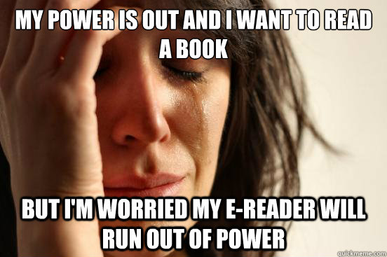 My power is out and I want to read a book but I'm worried my e-reader will run out of power - My power is out and I want to read a book but I'm worried my e-reader will run out of power  First World Problems