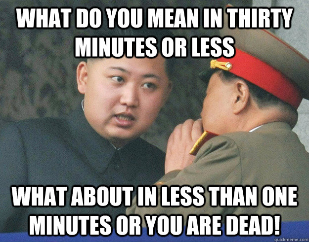 What do you mean in thirty minutes or less what about in less than one minutes or you are dead! - What do you mean in thirty minutes or less what about in less than one minutes or you are dead!  Hungry Kim Jong Un