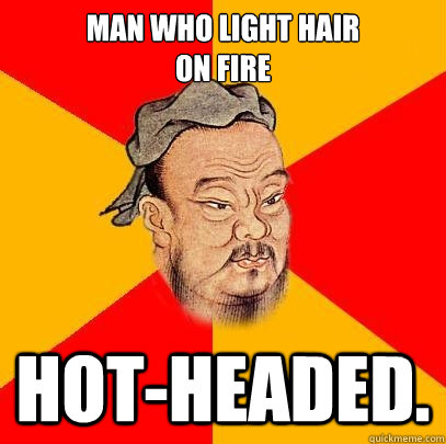 Man who light hair  on fire hot-headed. - Man who light hair  on fire hot-headed.  Confucius says