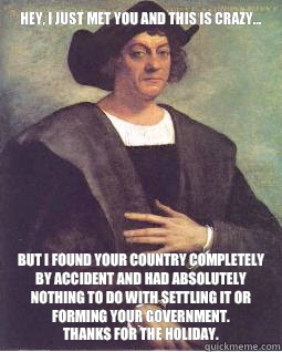 Hey, I just met you and this is crazy... But I found your country completely by accident and had absolutely nothing to do with settling it or forming your government.  Thanks for the holiday.   Christopher Columbus
