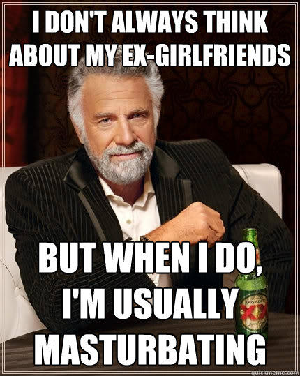 I don't always think about my ex-girlfriends But when I do,     I'm usually masturbating - I don't always think about my ex-girlfriends But when I do,     I'm usually masturbating  The Most Interesting Man In The World