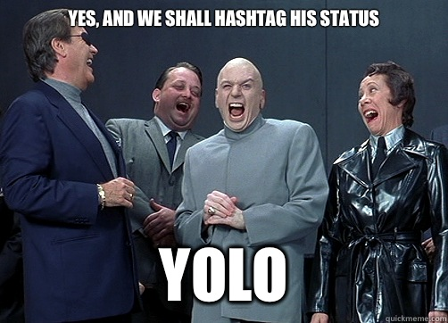 Yes, and we shall hashtag his status  YOLO - Yes, and we shall hashtag his status  YOLO  Dr Evil and minions