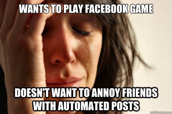 Wants to play facebook game Doesn't want to annoy friends with automated posts - Wants to play facebook game Doesn't want to annoy friends with automated posts  First World Problems