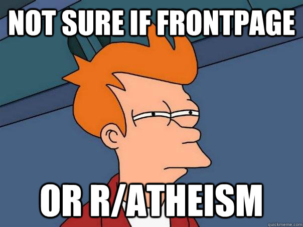 Not sure if frontpage Or r/atheism - Not sure if frontpage Or r/atheism  Futurama Fry