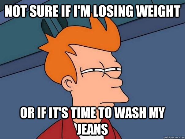 NOt sure if i'm losing weight or if it's time to wash my jeans - NOt sure if i'm losing weight or if it's time to wash my jeans  Futurama Fry