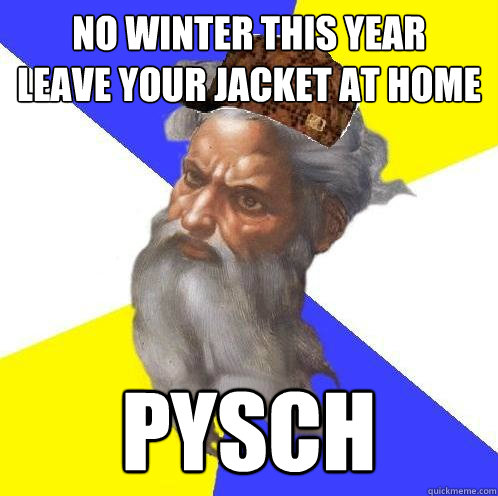 No winter this year leave your jacket at home pysch - No winter this year leave your jacket at home pysch  Scumbag God