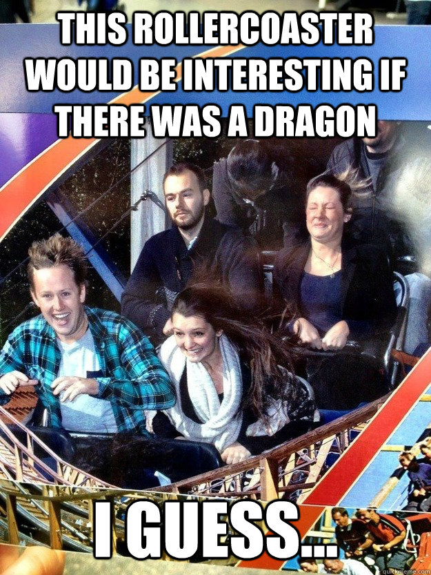 This rollercoaster would be interesting if there was a dragon I guess... - This rollercoaster would be interesting if there was a dragon I guess...  Hard To Impress Man