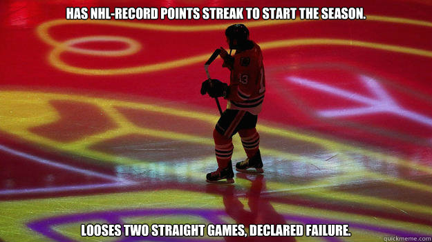 Has NHL-record points streak to start the season. Looses two straight games, declared failure. - Has NHL-record points streak to start the season. Looses two straight games, declared failure.  Bad Luck Blackhawks