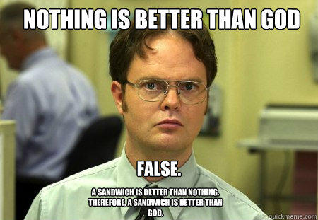 Nothing is better than god False. A sandwich is better than nothing. therefore, a sandwich is better than god.  Schrute