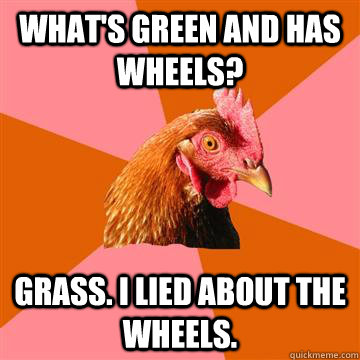 What's green and has wheels? Grass. I lied about the wheels. - What's green and has wheels? Grass. I lied about the wheels.  Anti-Joke Chicken